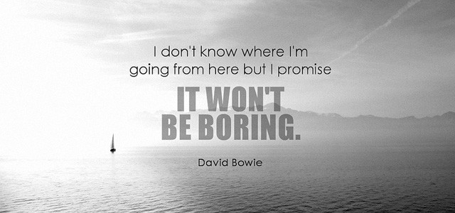 I don't know where I'm going from here, but I promise, it won't be boring ~ David Bowie