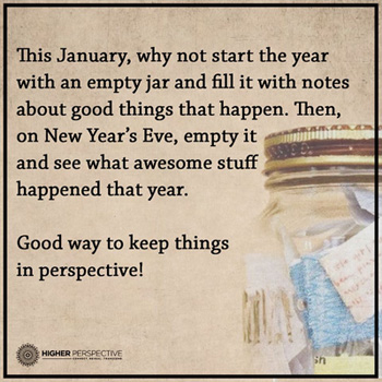 This January, why not start the year with an empty jar and fill with notes about good things that happen. Then, on New Year's Eve, empty it and see what awesome stuff happend that year. Good way to keep things in perspective!